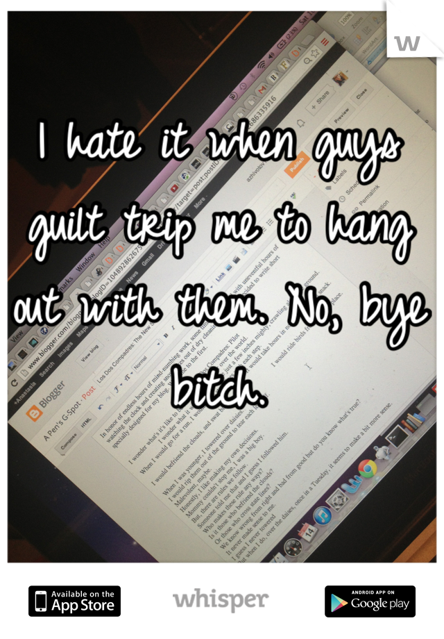 I hate it when guys guilt trip me to hang out with them. No, bye bitch.