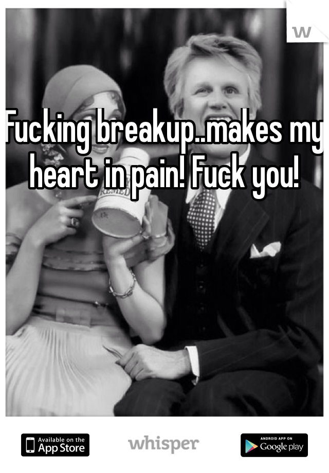 Fucking breakup..makes my heart in pain! Fuck you!