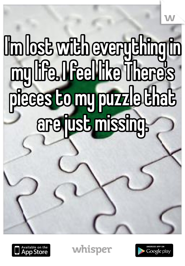 I'm lost with everything in my life. I feel like There's pieces to my puzzle that are just missing.