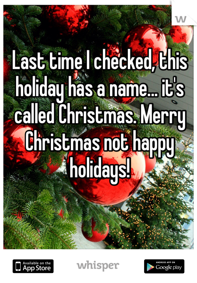 Last time I checked, this holiday has a name... it's called Christmas. Merry Christmas not happy holidays!