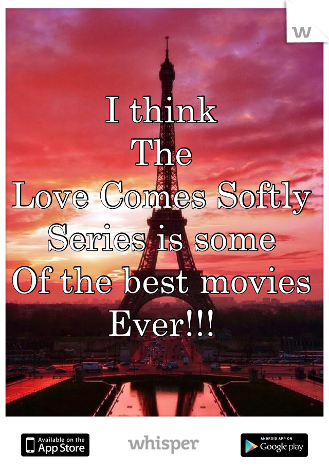 I think  The  Love Comes Softly Series is some Of the best movies  Ever!!!