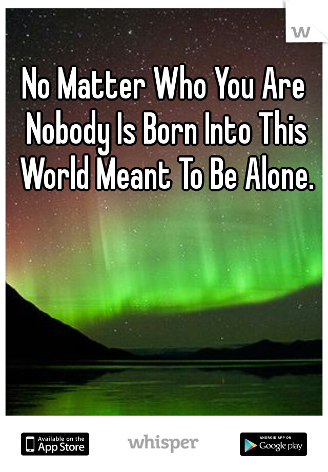 No Matter Who You Are Nobody Is Born Into This World Meant To Be Alone.