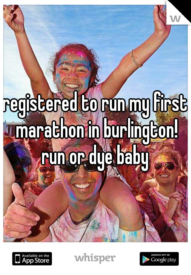 registered to run my first marathon in burlington! run or dye baby