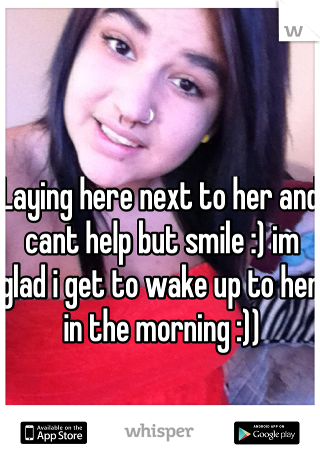 Laying here next to her and cant help but smile :) im glad i get to wake up to her in the morning :))