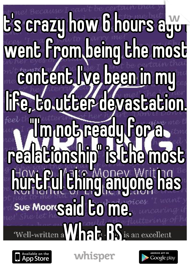 """it's crazy how 6 hours ago I went from being the most content I've been in my life, to utter devastation. """"I'm not ready for a realationship"""" is the most hurtful thing anyone has said to me.  What BS."""