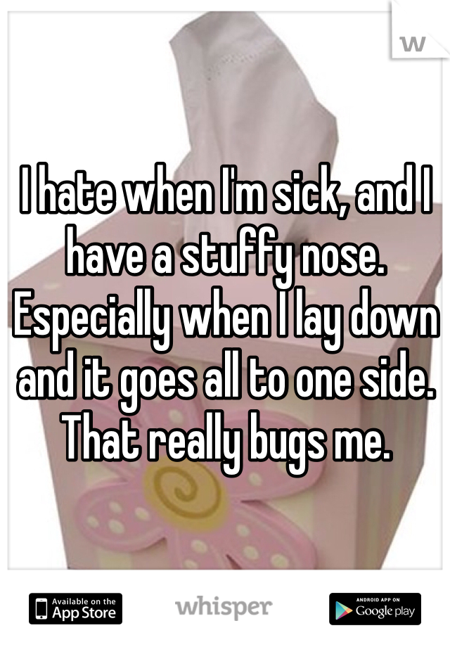 I hate when I'm sick, and I have a stuffy nose. Especially when I lay down and it goes all to one side. That really bugs me.