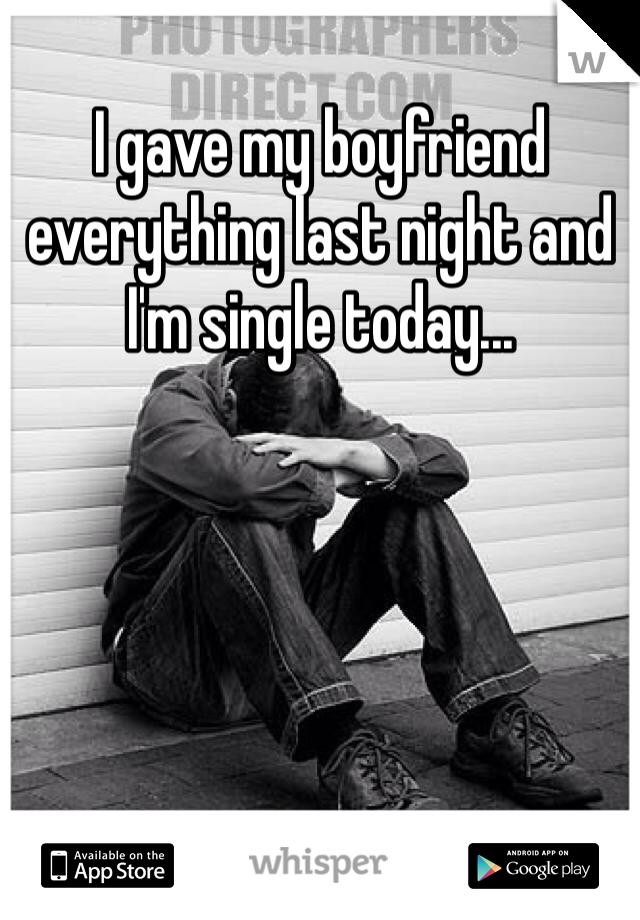 I gave my boyfriend everything last night and I'm single today...