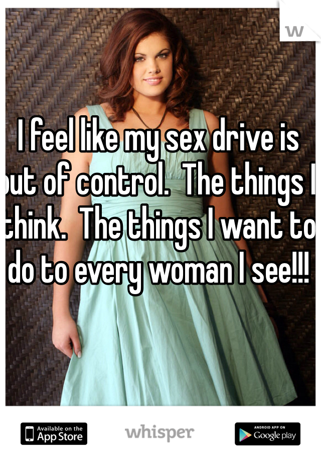 I feel like my sex drive is out of control.  The things I think.  The things I want to do to every woman I see!!!