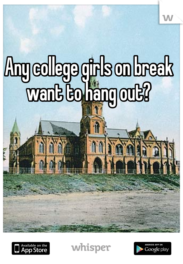 Any college girls on break want to hang out?