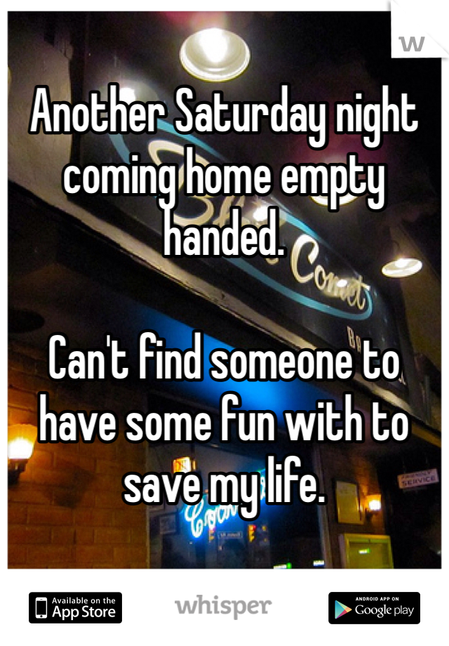 Another Saturday night coming home empty handed.  Can't find someone to have some fun with to save my life.