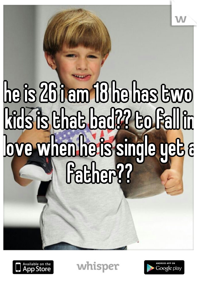 he is 26 i am 18 he has two kids is that bad?? to fall in love when he is single yet a father??