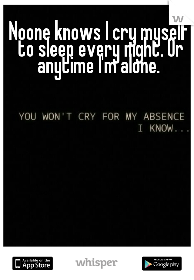 Noone knows I cry myself to sleep every night. Or anytime I'm alone.