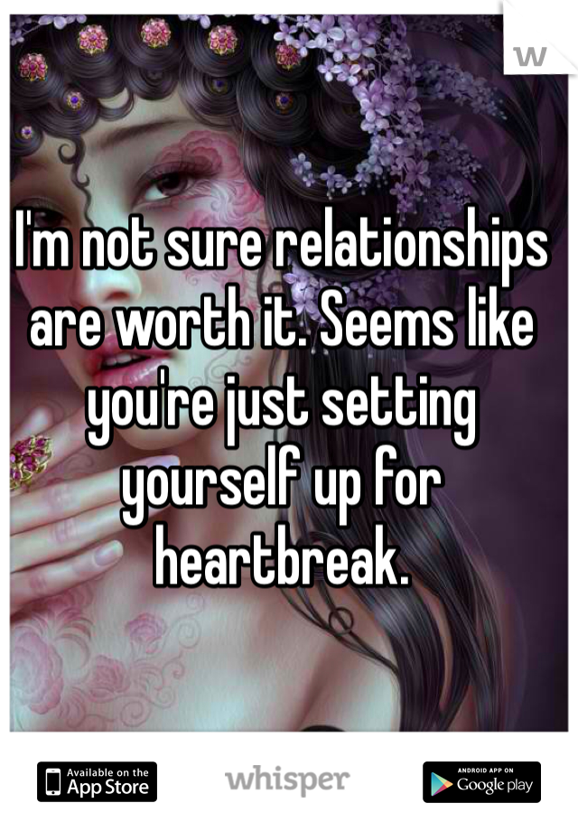I'm not sure relationships are worth it. Seems like you're just setting yourself up for heartbreak.
