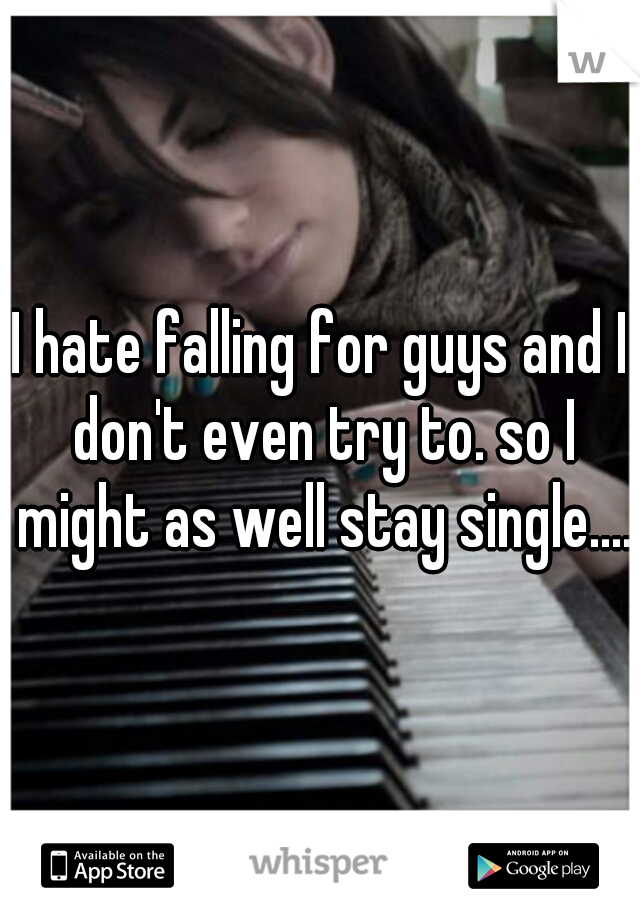 I hate falling for guys and I don't even try to. so I might as well stay single....