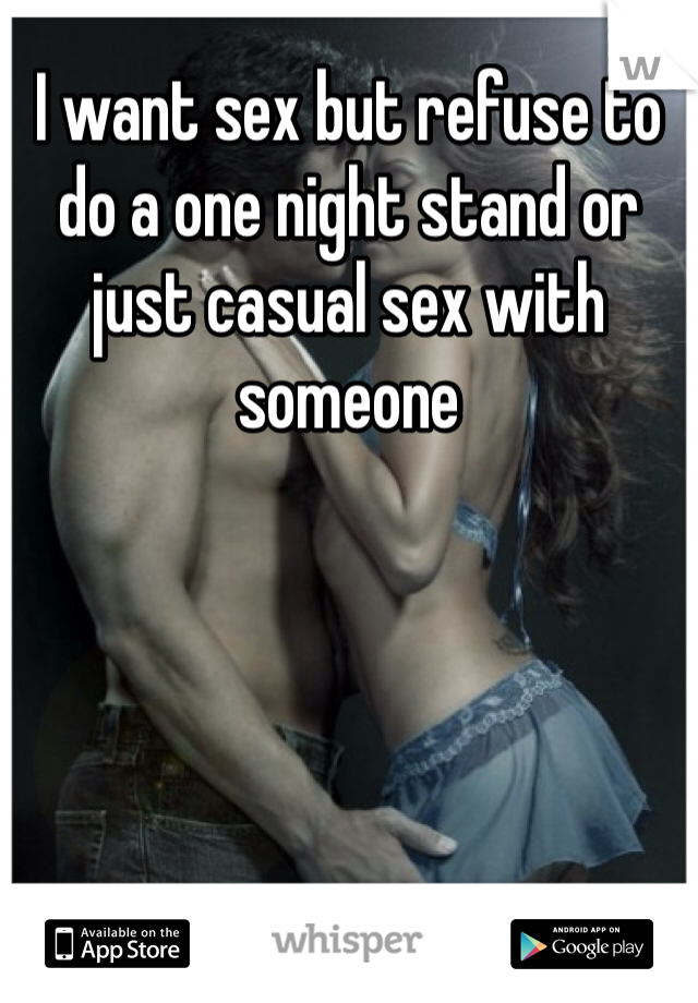 I want sex but refuse to do a one night stand or just casual sex with someone