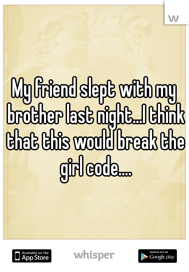 My friend slept with my brother last night...I think that this would break the girl code....