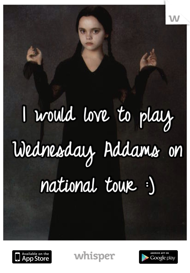 I would love to play Wednesday Addams on national tour :)
