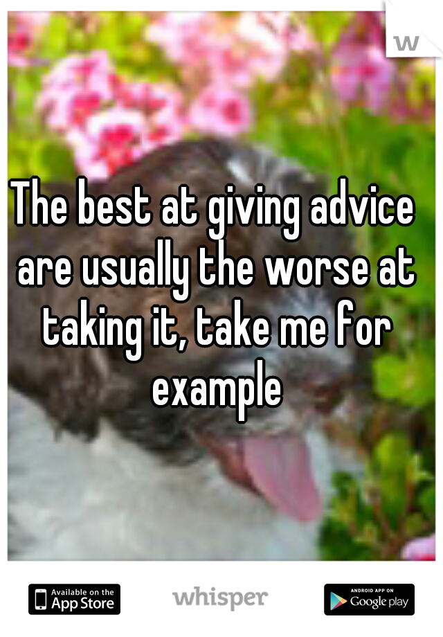 The best at giving advice are usually the worse at taking it, take me for example