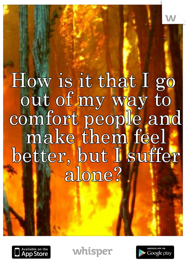 How is it that I go out of my way to comfort people and make them feel better, but I suffer alone?