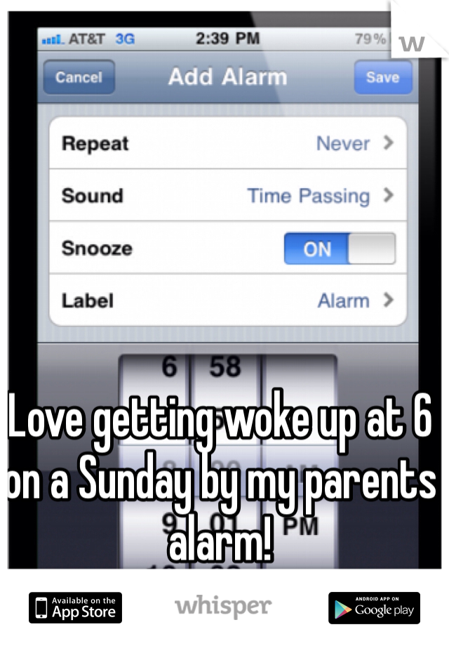 Love getting woke up at 6 on a Sunday by my parents alarm!