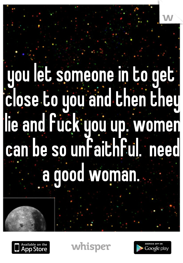 you let someone in to get close to you and then they lie and fuck you up. women can be so unfaithful.  need a good woman.