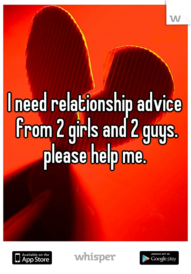 I need relationship advice from 2 girls and 2 guys. please help me.