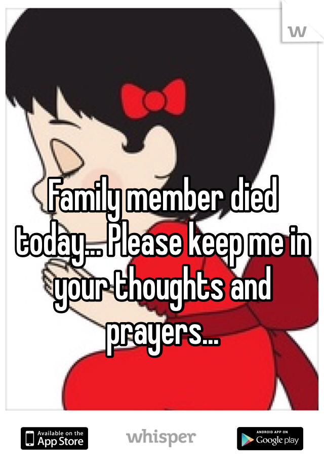Family member died today... Please keep me in your thoughts and prayers...
