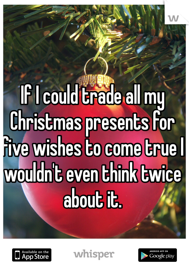 If I could trade all my Christmas presents for five wishes to come true I wouldn't even think twice about it.