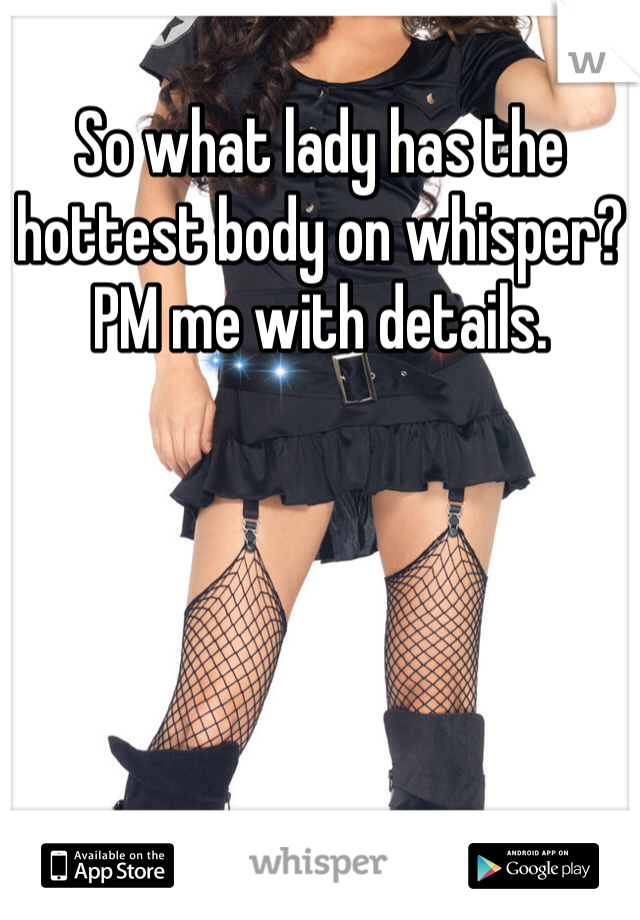 So what lady has the hottest body on whisper? PM me with details.