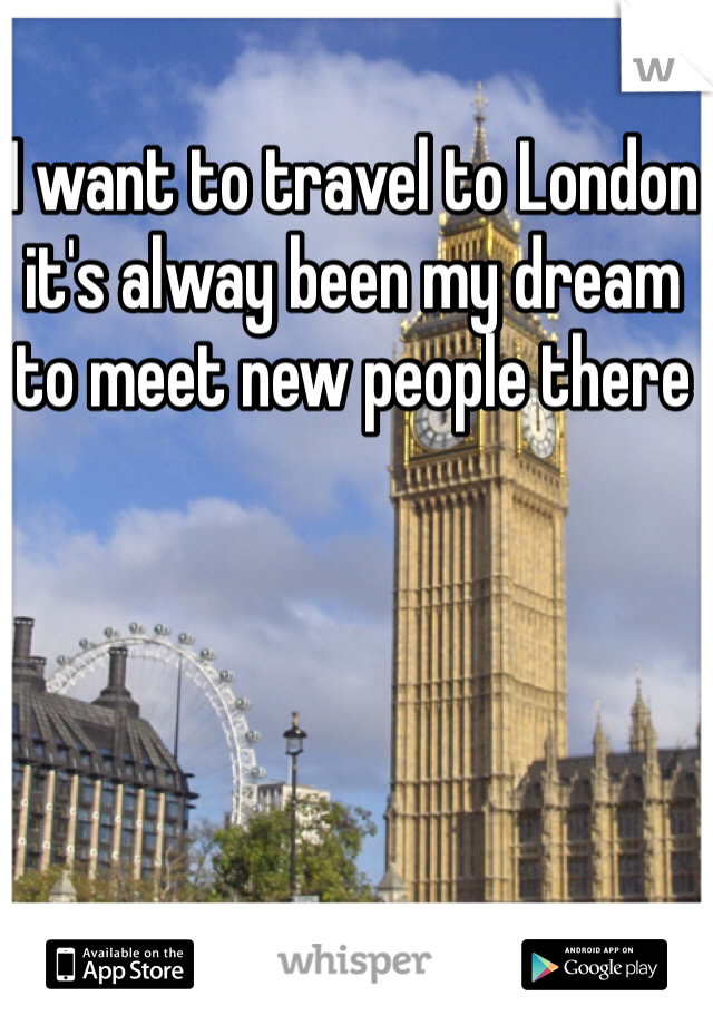 I want to travel to London it's alway been my dream to meet new people there