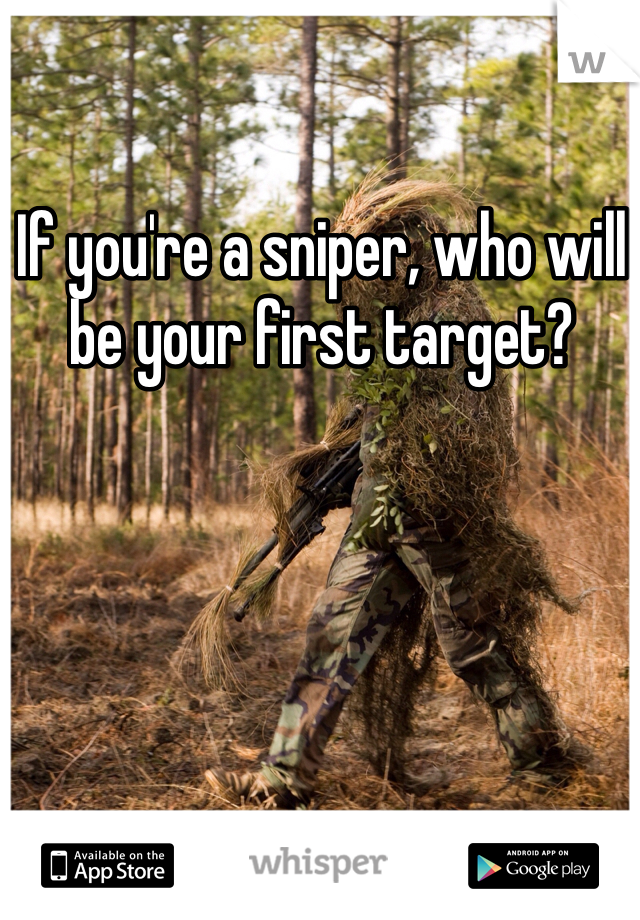 If you're a sniper, who will be your first target?