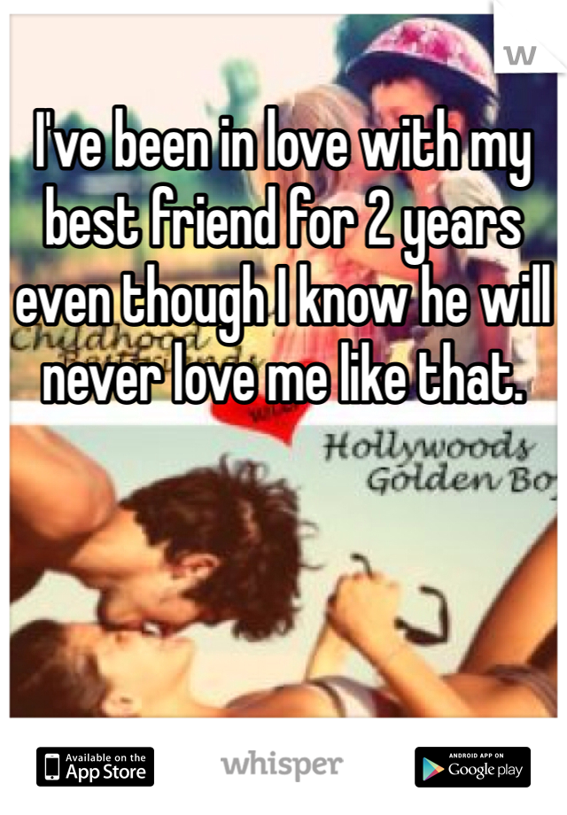 I've been in love with my best friend for 2 years even though I know he will never love me like that.