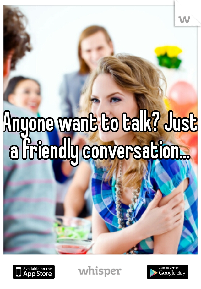 Anyone want to talk? Just a friendly conversation...