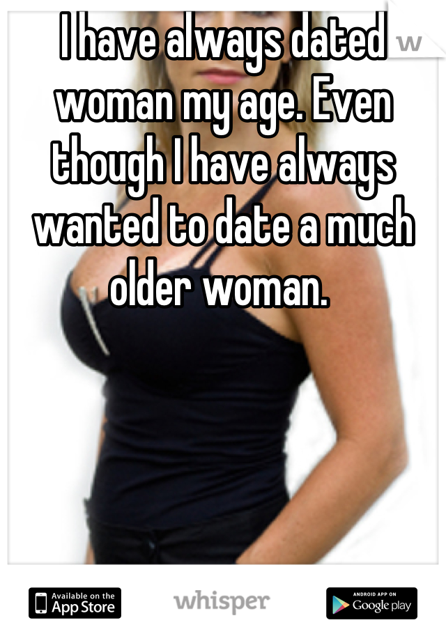 I have always dated woman my age. Even though I have always wanted to date a much older woman.