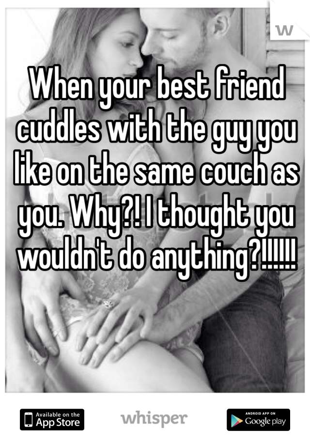 When your best friend cuddles with the guy you like on the same couch as you. Why?! I thought you wouldn't do anything?!!!!!!