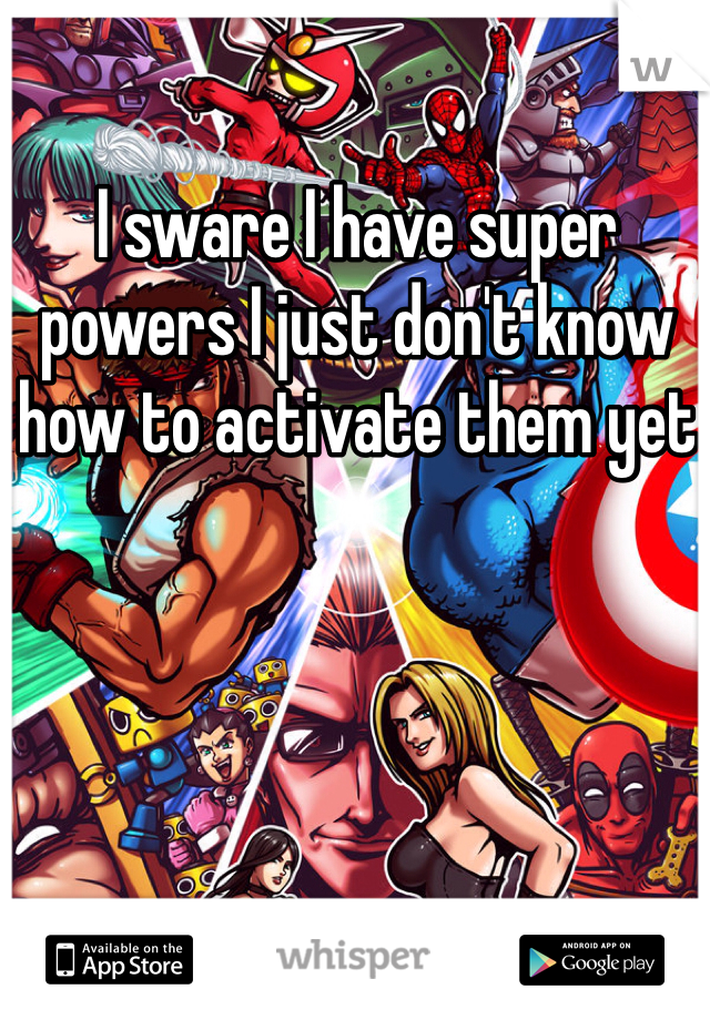I sware I have super powers I just don't know how to activate them yet