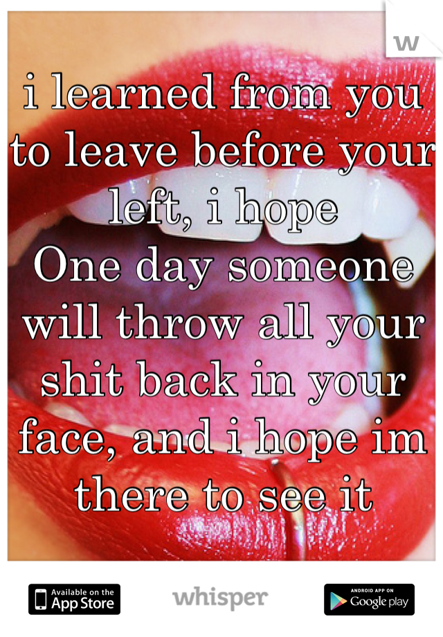 i learned from you to leave before your left, i hope  One day someone will throw all your shit back in your face, and i hope im there to see it