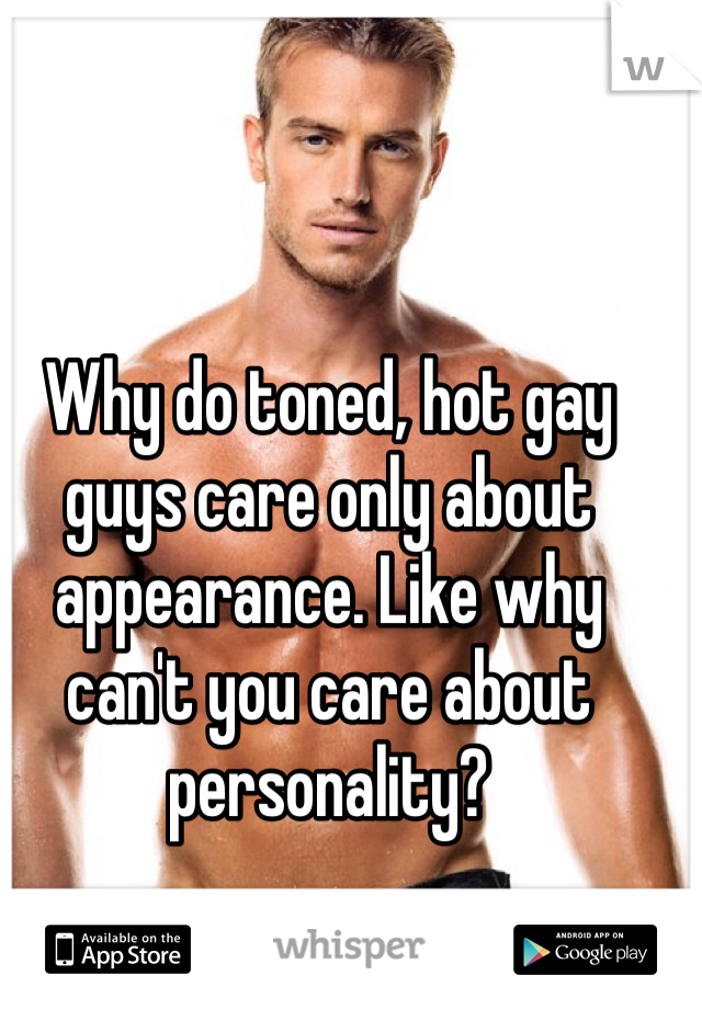 Why do toned, hot gay guys care only about appearance. Like why can't you care about personality?