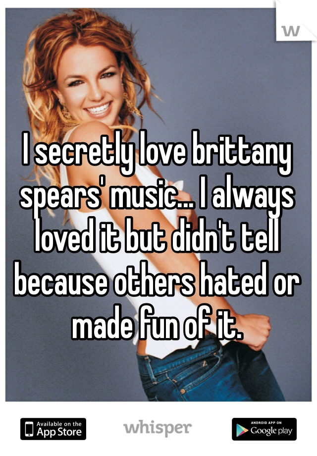 I secretly love brittany spears' music... I always loved it but didn't tell because others hated or made fun of it.
