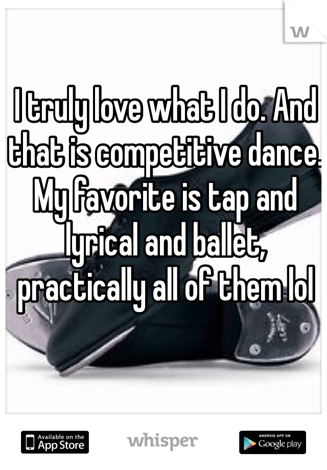 I truly love what I do. And that is competitive dance. My favorite is tap and lyrical and ballet, practically all of them lol