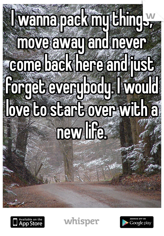I wanna pack my things, move away and never come back here and just forget everybody. I would love to start over with a new life.