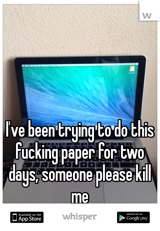 I've been trying to do this fucking paper for two days, someone please kill me