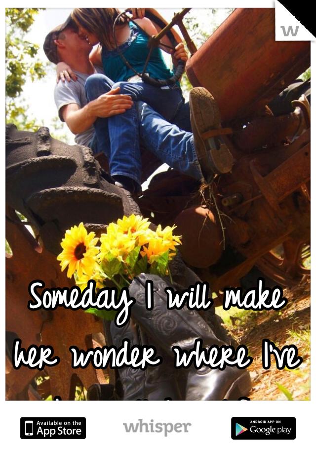 Someday I will make her wonder where I've been all her life