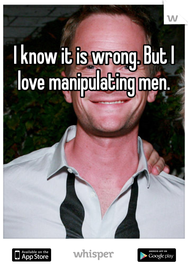 I know it is wrong. But I love manipulating men.