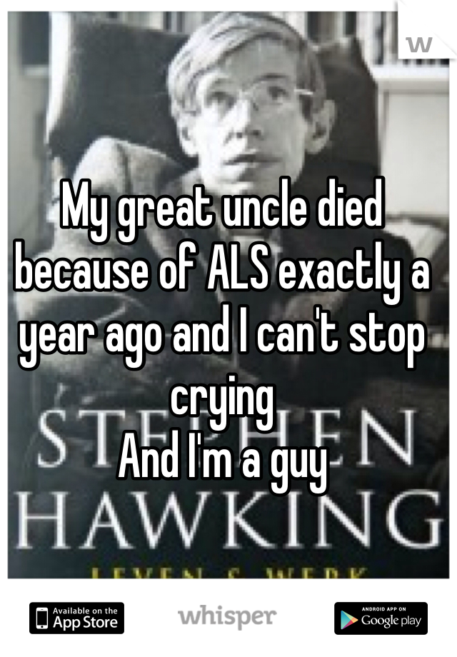 My great uncle died because of ALS exactly a year ago and I can't stop crying And I'm a guy