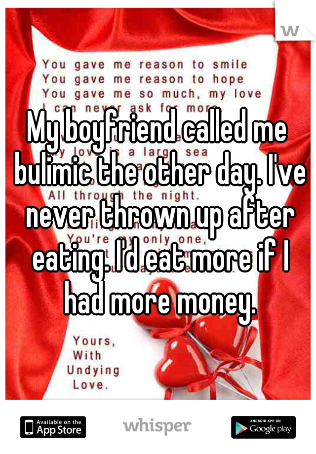 My boyfriend called me bulimic the other day. I've never thrown up after eating. I'd eat more if I had more money.