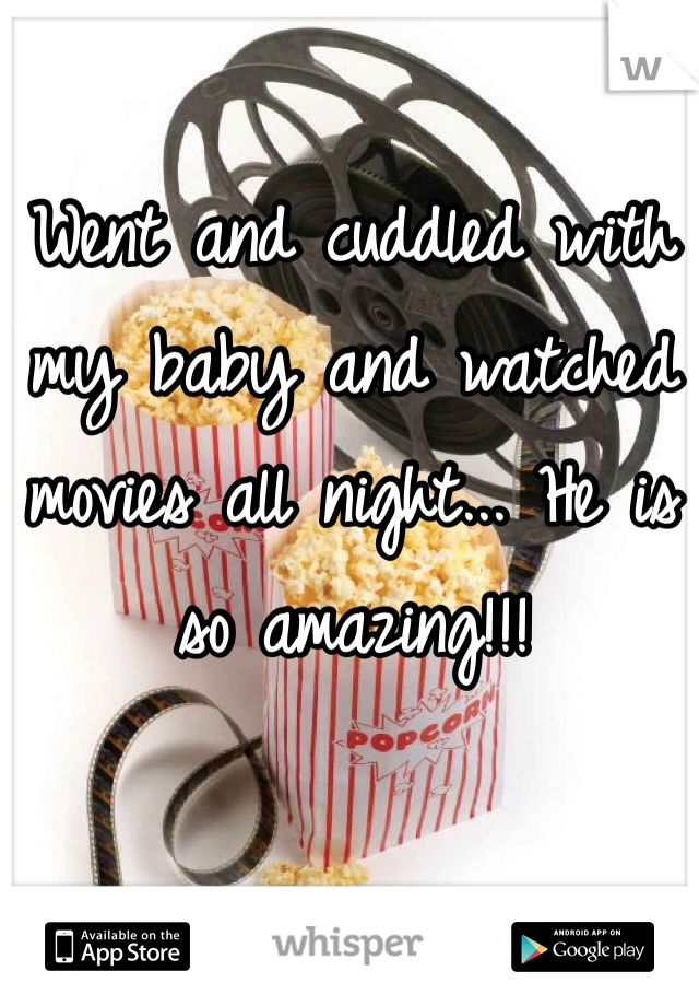 Went and cuddled with my baby and watched movies all night... He is so amazing!!!