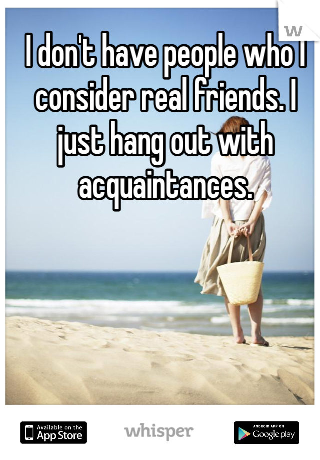 I don't have people who I consider real friends. I just hang out with acquaintances.