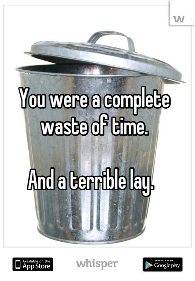 You were a complete waste of time.   And a terrible lay.