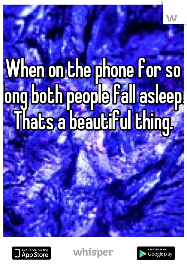 When on the phone for so long both people fall asleep. Thats a beautiful thing.